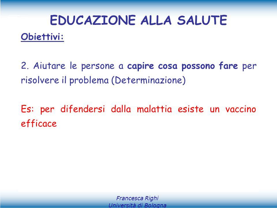 Francesca Righi Università di Bologna EDUCAZIONE ALLA SALUTE Obiettivi: 2. Aiutare le persone a capire cosa possono fare per risolvere il problema (De