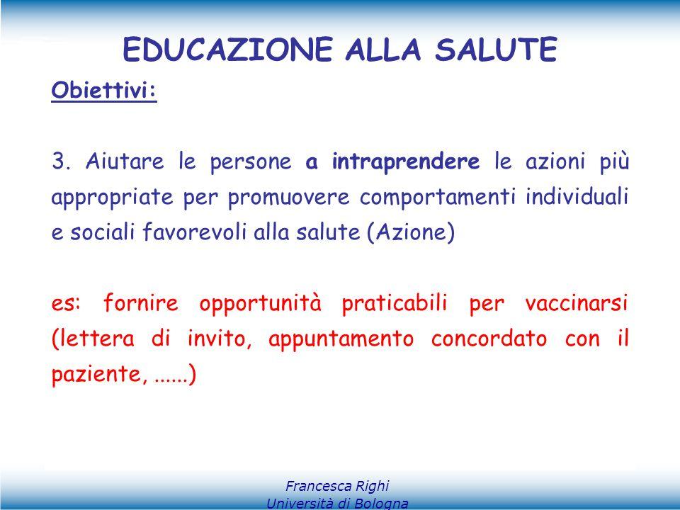Francesca Righi Università di Bologna EDUCAZIONE ALLA SALUTE Obiettivi: 3. Aiutare le persone a intraprendere le azioni più appropriate per promuovere