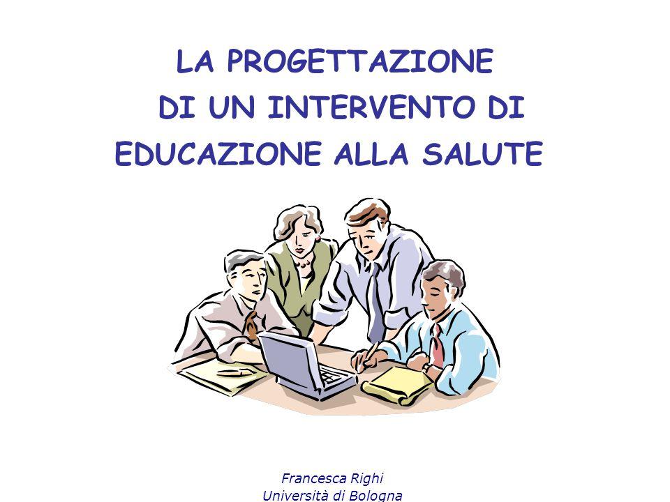 Francesca Righi Università di Bologna LA PROGETTAZIONE DI UN INTERVENTO DI EDUCAZIONE ALLA SALUTE