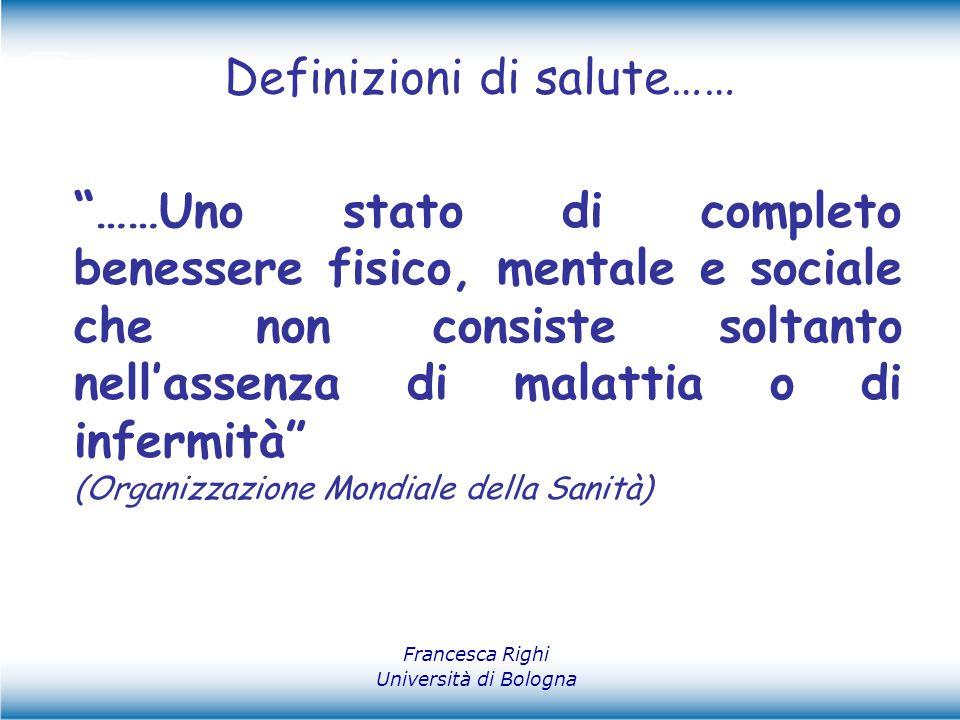 """Definizioni di salute…… Francesca Righi Università di Bologna """"……Uno stato di completo benessere fisico, mentale e sociale che non consiste soltanto n"""