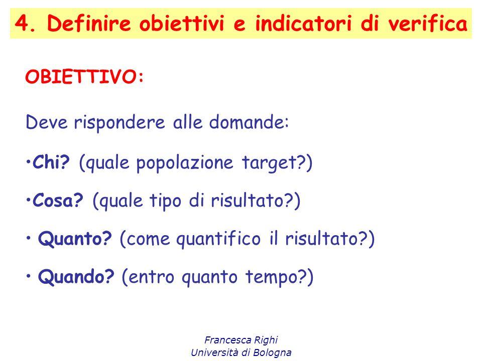 4. Definire obiettivi e indicatori di verifica Francesca Righi Università di Bologna OBIETTIVO: Deve rispondere alle domande: Chi? (quale popolazione
