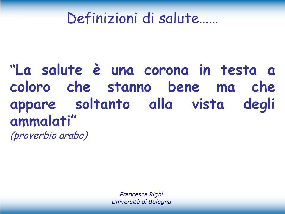 """Definizioni di salute…… Francesca Righi Università di Bologna """" La salute è una corona in testa a coloro che stanno bene ma che appare soltanto alla v"""