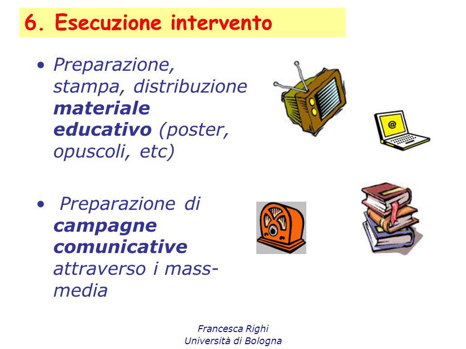6. Esecuzione intervento Francesca Righi Università di Bologna Preparazione, stampa, distribuzione materiale educativo (poster, opuscoli, etc) Prepara