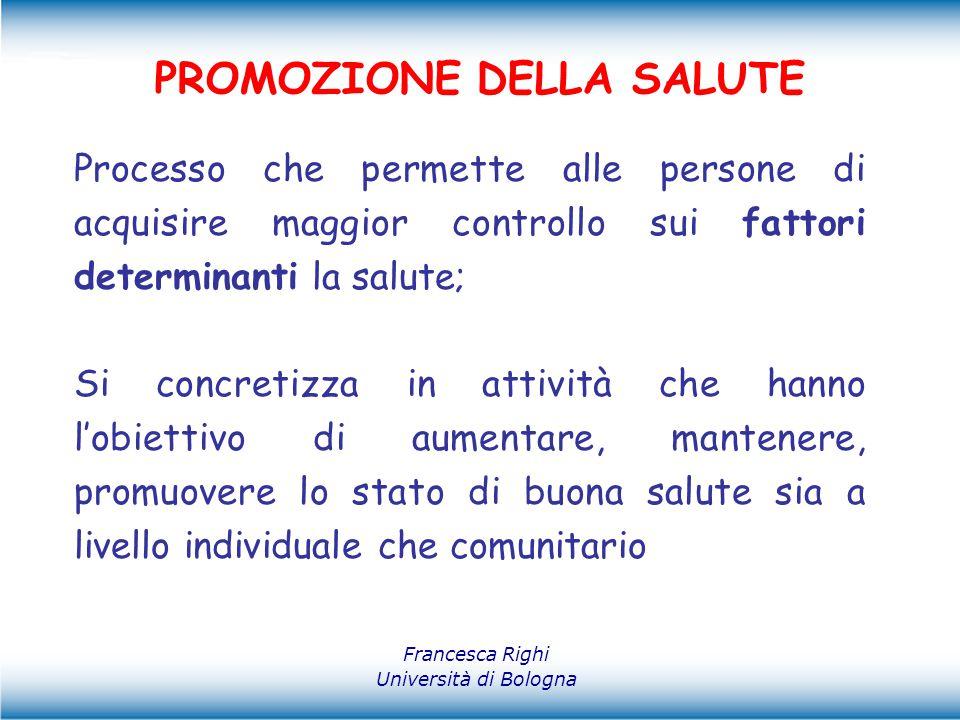 Francesca Righi Università di Bologna PROMOZIONE DELLA SALUTE Ha un campo di azione molto ampio e generale che abbraccia tutti gli interventi che hanno relazione con la salute: -economia -educazione -rete dei servizi - ambiente - ……………..