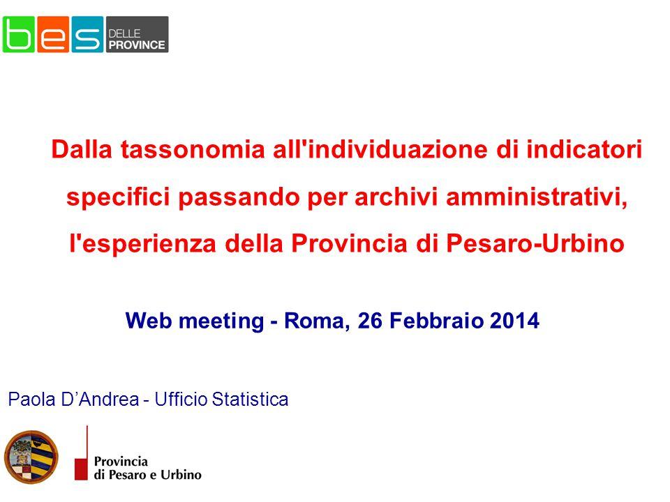 Paola D'Andrea - Ufficio Statistica Web meeting - Roma, 26 Febbraio 2014 Dalla tassonomia all individuazione di indicatori specifici passando per archivi amministrativi, l esperienza della Provincia di Pesaro-Urbino
