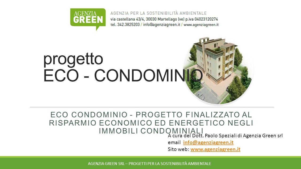 progetto ECO - CONDOMINIO ECO CONDOMINIO - PROGETTO FINALIZZATO AL RISPARMIO ECONOMICO ED ENERGETICO NEGLI IMMOBILI CONDOMINIALI AGENZIA GREEN SRL – PROGETTI PER LA SOSTENIBILITÀ AMBIENTALE A cura del Dott.