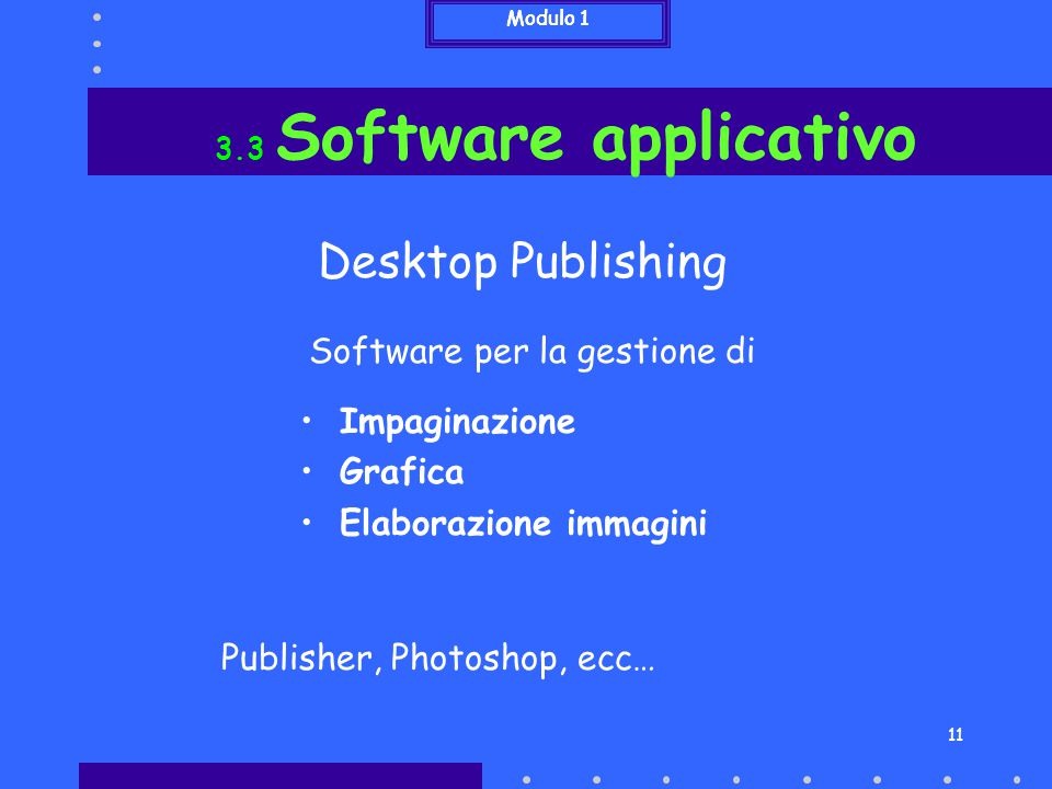 11 Impaginazione Grafica Elaborazione immagini 3.3 Software applicativo Desktop Publishing Publisher, Photoshop, ecc… Software per la gestione di Modu