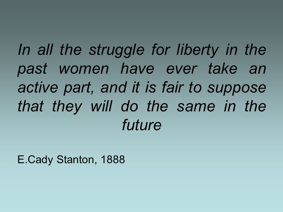 In all the struggle for liberty in the past women have ever take an active part, and it is fair to suppose that they will do the same in the future E.