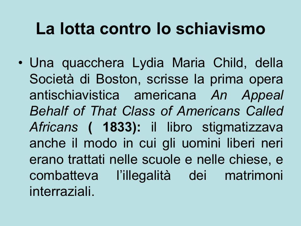 La lotta contro lo schiavismo Una quacchera Lydia Maria Child, della Società di Boston, scrisse la prima opera antischiavistica americana An Appeal Be