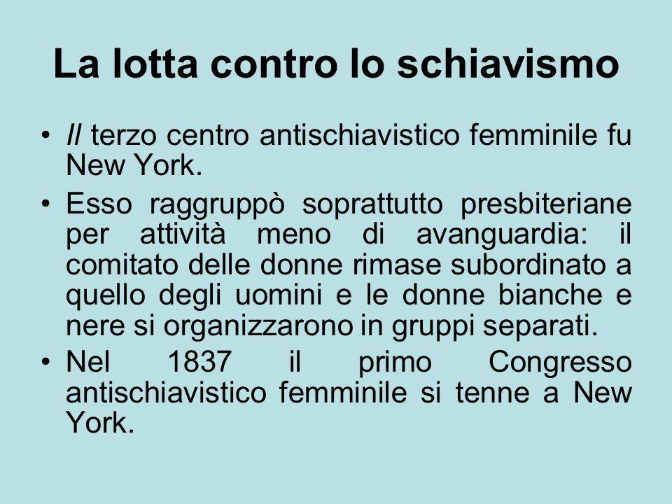 La lotta contro lo schiavismo Il terzo centro antischiavistico femminile fu New York. Esso raggruppò soprattutto presbiteriane per attività meno di av