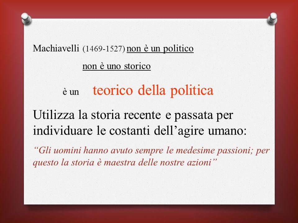 Machiavelli (1469-1527) non è un politico non è uno storico è un teorico della politica Utilizza la storia recente e passata per individuare le costanti dell'agire umano: Gli uomini hanno avuto sempre le medesime passioni; per questo la storia è maestra delle nostre azioni