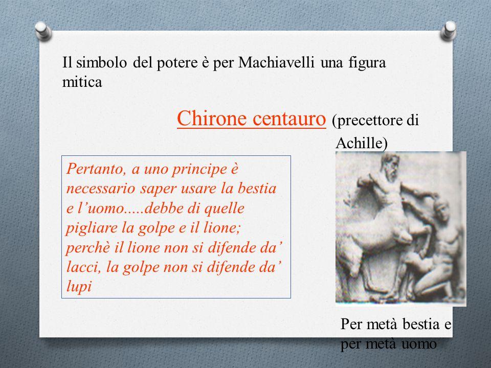 Il simbolo del potere è per Machiavelli una figura mitica Chirone centauro (precettore di Achille) Per metà bestia e per metà uomo Pertanto, a uno principe è necessario saper usare la bestia e l'uomo.....debbe di quelle pigliare la golpe e il lione; perchè il lione non si difende da' lacci, la golpe non si difende da' lupi