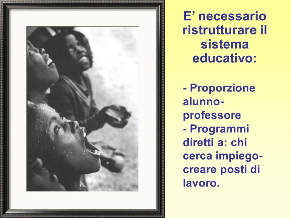 E' necessario ristrutturare il sistema educativo: - Proporzione alunno- professore - Programmi diretti a: chi cerca impiego- creare posti di lavoro.