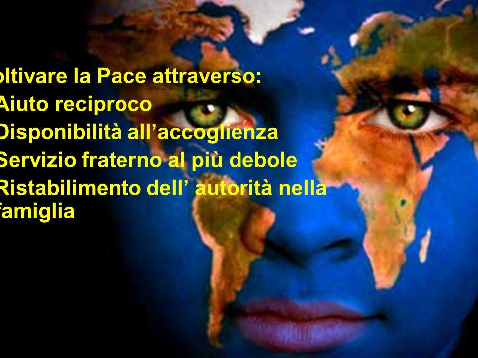 Coltivare la Pace attraverso: -Aiuto reciproco -Disponibilità all'accoglienza -Servizio fraterno al più debole -Ristabilimento dell' autorità nella fa