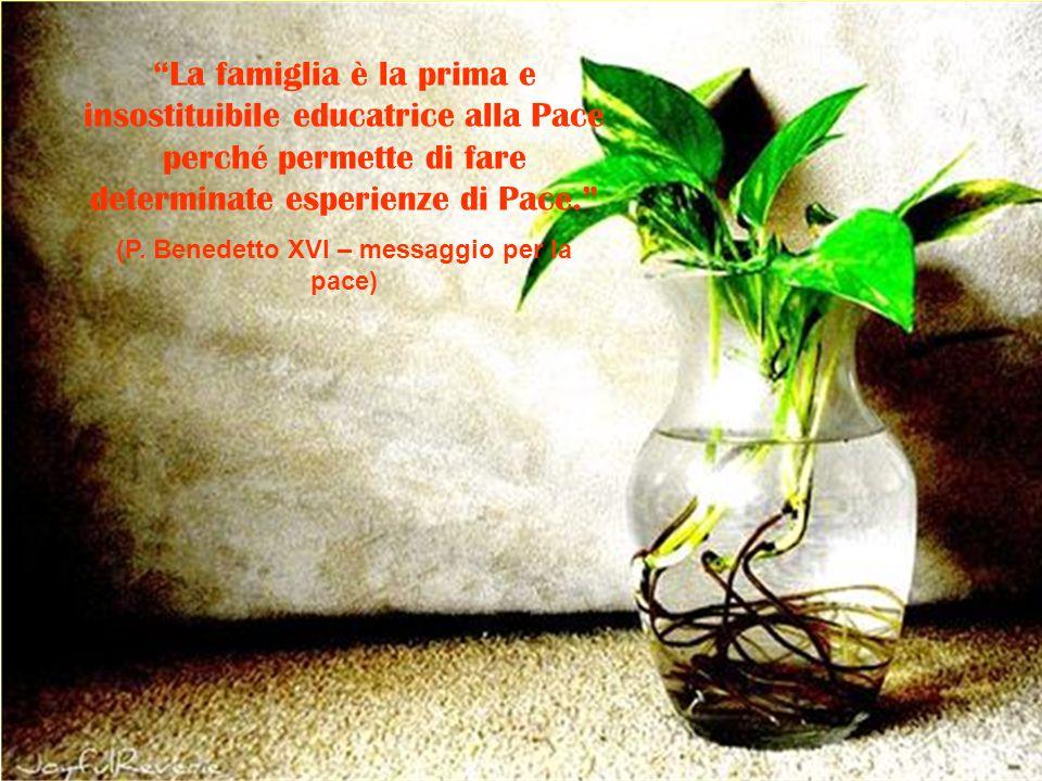 """""""La famiglia è la prima e insostituibile educatrice alla Pace perché permette di fare determinate esperienze di Pace."""" (P. Benedetto XVI – messaggio p"""