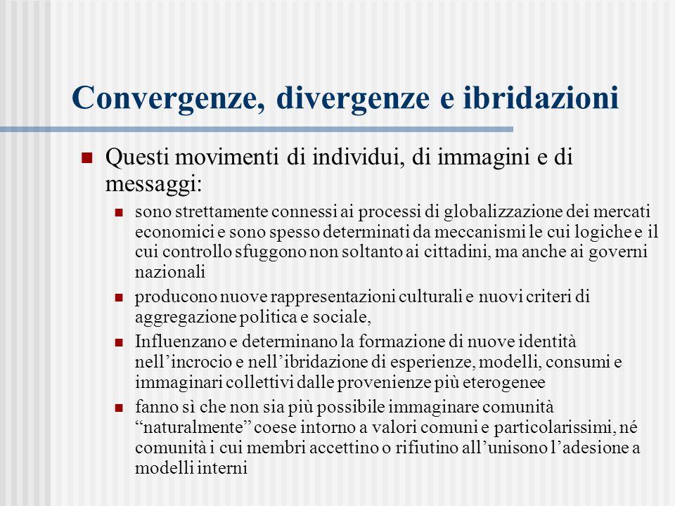 Convergenze, divergenze e ibridazioni Questi movimenti di individui, di immagini e di messaggi: sono strettamente connessi ai processi di globalizzazi