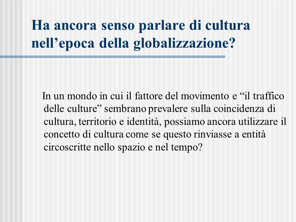 """Ha ancora senso parlare di cultura nell'epoca della globalizzazione? In un mondo in cui il fattore del movimento e """"il traffico delle culture"""" sembran"""