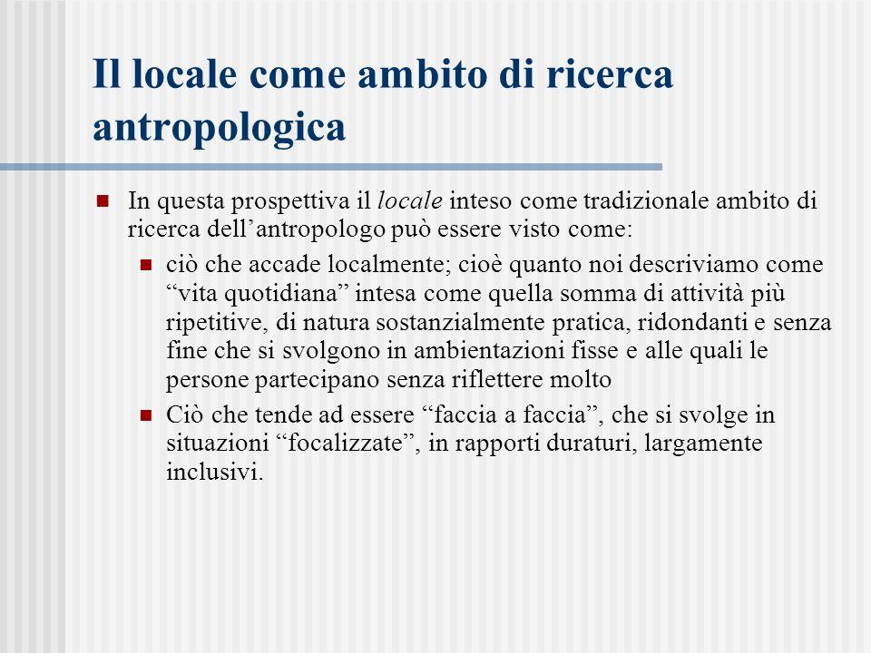 Il locale come ambito di ricerca antropologica In questa prospettiva il locale inteso come tradizionale ambito di ricerca dell'antropologo può essere