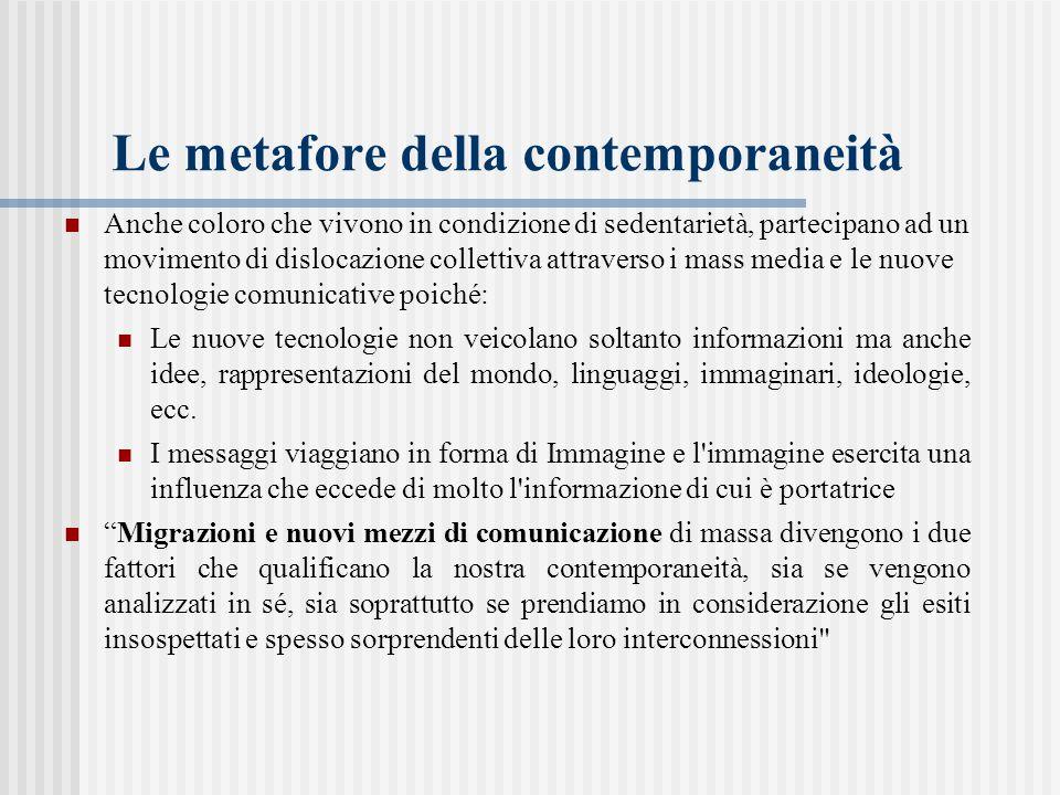 Le metafore della contemporaneità Anche coloro che vivono in condizione di sedentarietà, partecipano ad un movimento di dislocazione collettiva attrav