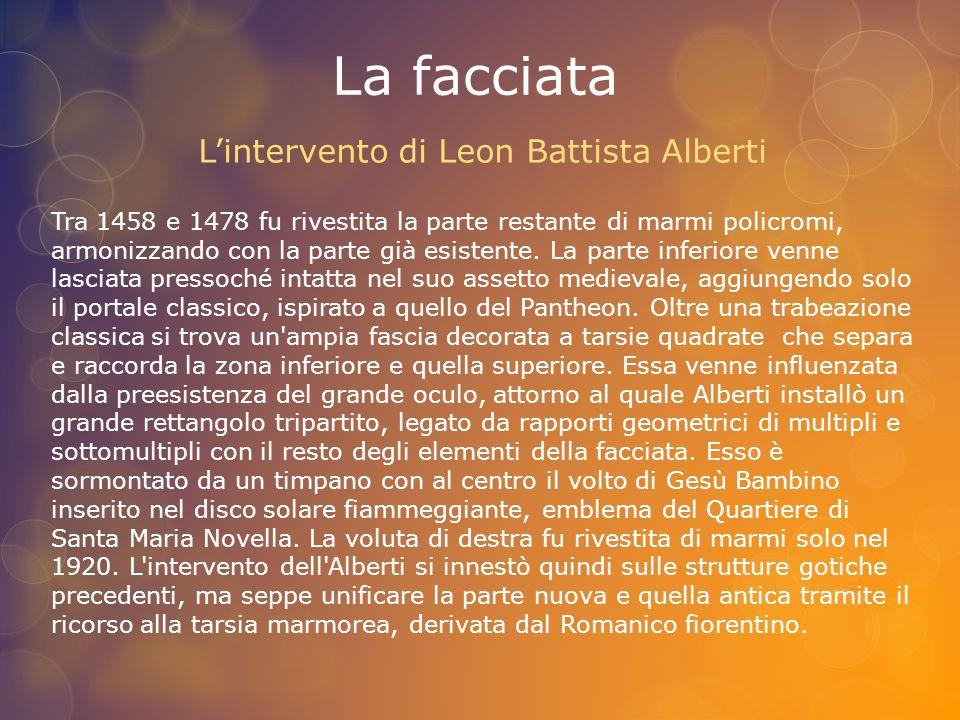 La facciata L'intervento di Leon Battista Alberti Tra 1458 e 1478 fu rivestita la parte restante di marmi policromi, armonizzando con la parte già esi