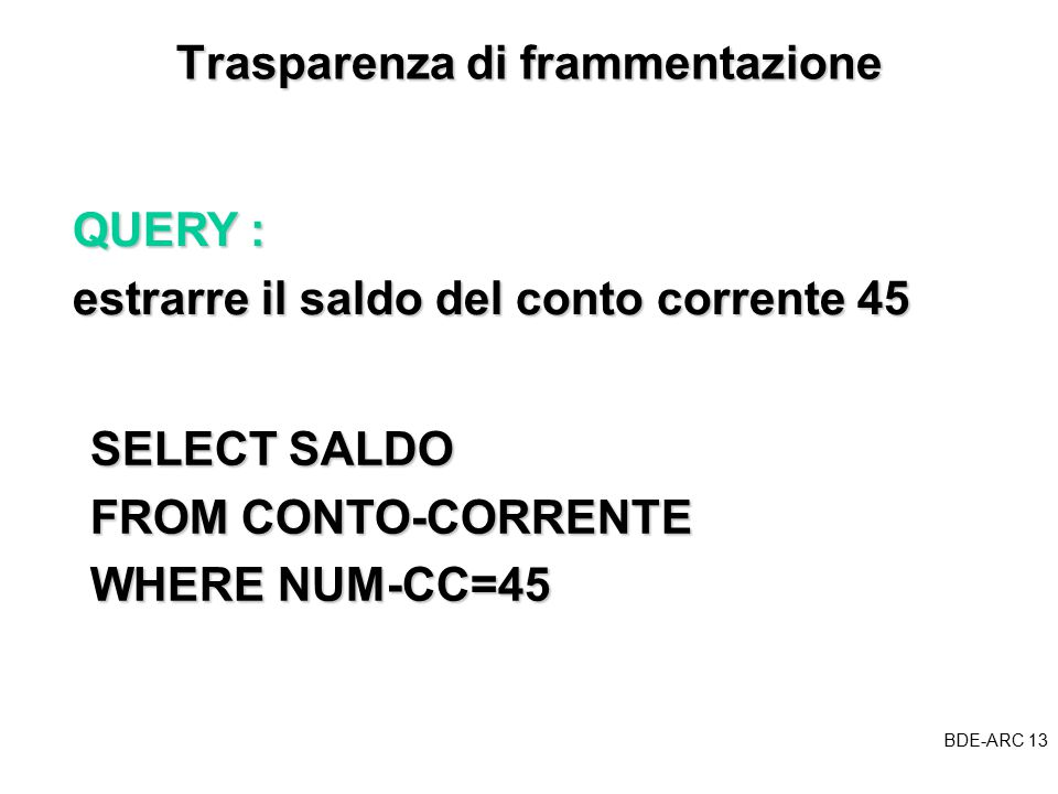 BDE-ARC 13 BDE Trasparenza di frammentazione SELECT SALDO SELECT SALDO FROM CONTO-CORRENTE FROM CONTO-CORRENTE WHERE NUM-CC=45 WHERE NUM-CC=45 QUERY : estrarre il saldo del conto corrente 45
