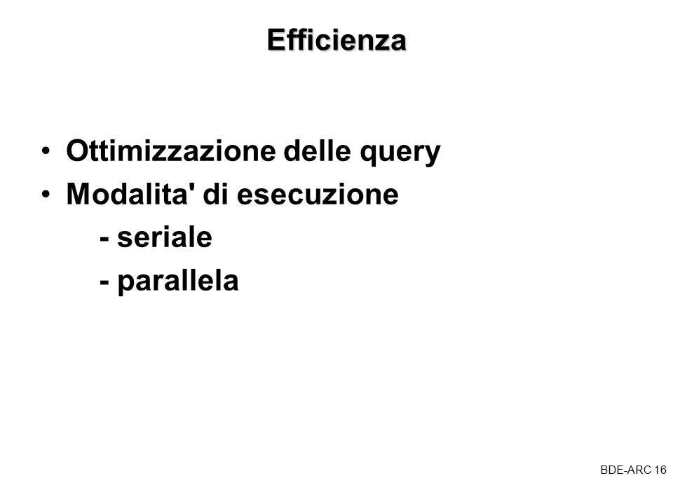 BDE-ARC 16 BDEEfficienza Ottimizzazione delle query Modalita di esecuzione - seriale - parallela