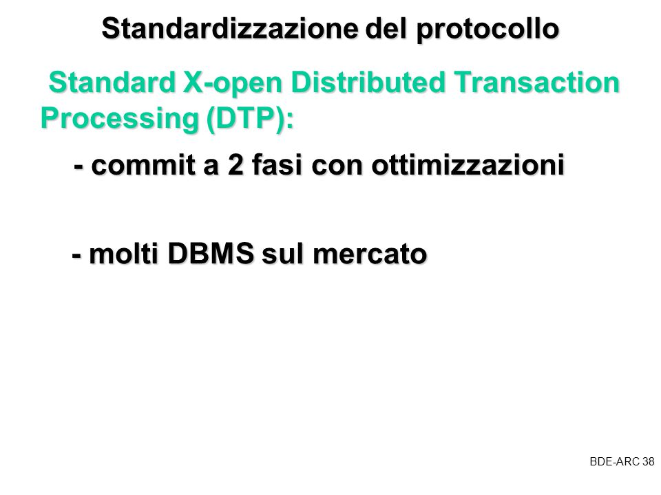 BDE-ARC 38 BDE Standardizzazione del protocollo Standard X-open Distributed Transaction Processing (DTP): Standard X-open Distributed Transaction Processing (DTP): - commit a 2 fasi con ottimizzazioni - molti DBMS sul mercato - molti DBMS sul mercato