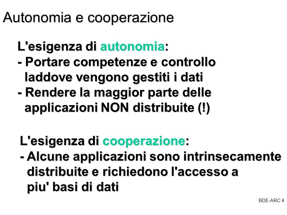 BDE-ARC 4 BDE Autonomia e cooperazione L esigenza di autonomia: - Portare competenze e controllo laddove vengono gestiti i dati laddove vengono gestiti i dati - Rendere la maggior parte delle applicazioni NON distribuite (!) applicazioni NON distribuite (!) L esigenza di cooperazione: - Alcune applicazioni sono intrinsecamente distribuite e richiedono l accesso a distribuite e richiedono l accesso a piu basi di dati piu basi di dati