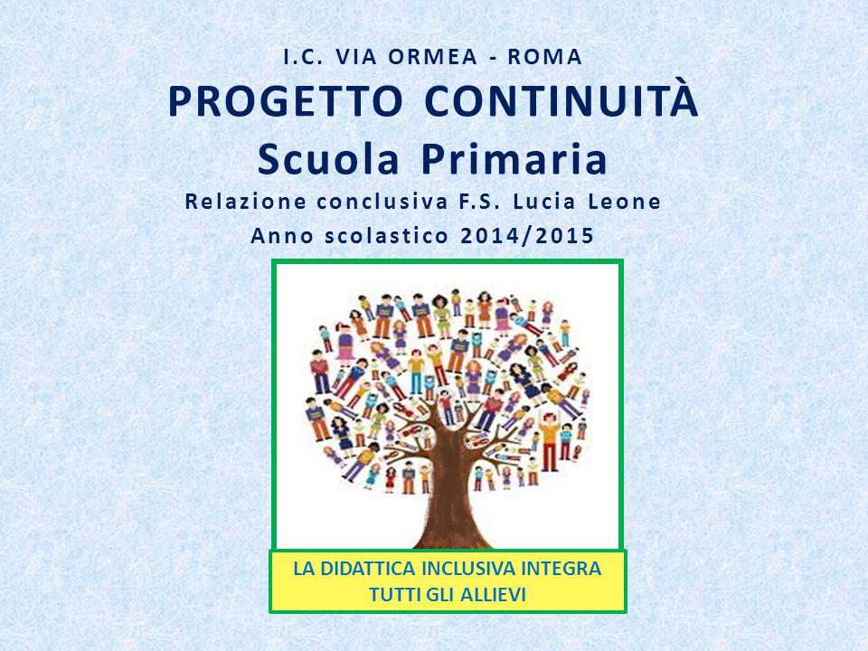 I.C. VIA ORMEA - ROMA PROGETTO CONTINUITÀ Scuola Primaria Relazione conclusiva F.S. Lucia Leone Anno scolastico 2014/2015 LA DIDATTICA INCLUSIVA INTEG