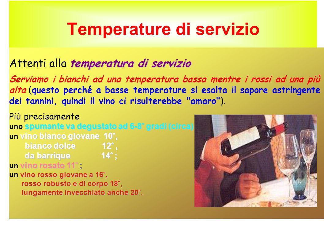 Temperature di servizio temperatura di servizio Attenti alla temperatura di servizio Serviamo i bianchi ad una temperatura bassa mentre i rossi ad una più alta (questo perché a basse temperature si esalta il sapore astringente dei tannini, quindi il vino ci risulterebbe amaro ).