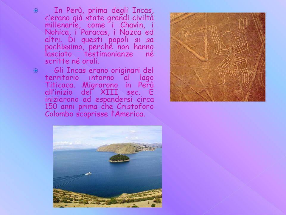  In Perù, prima degli Incas, c'erano già state grandi civiltà millenarie, come i Chavìn, i Nohica, i Paracas, i Nazca ed altri.