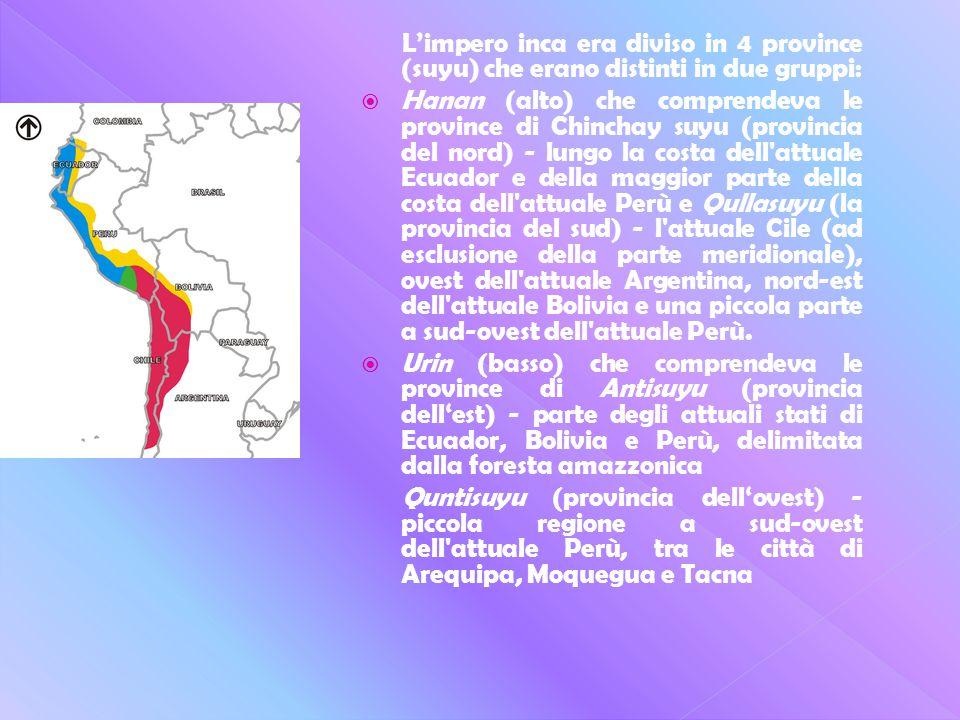 L'impero inca era diviso in 4 province (suyu) che erano distinti in due gruppi:  Hanan (alto) che comprendeva le province di Chinchay suyu (provincia del nord) - lungo la costa dell attuale Ecuador e della maggior parte della costa dell attuale Perù e Qullasuyu (la provincia del sud) - l attuale Cile (ad esclusione della parte meridionale), ovest dell attuale Argentina, nord-est dell attuale Bolivia e una piccola parte a sud-ovest dell attuale Perù.