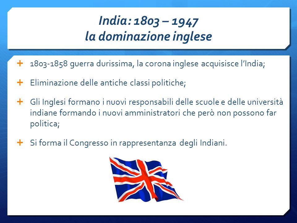 India: 1803 – 1947 la dominazione inglese  1803-1858 guerra durissima, la corona inglese acquisisce l'India;  Eliminazione delle antiche classi politiche;  Gli Inglesi formano i nuovi responsabili delle scuole e delle università indiane formando i nuovi amministratori che però non possono far politica;  Si forma il Congresso in rappresentanza degli Indiani.