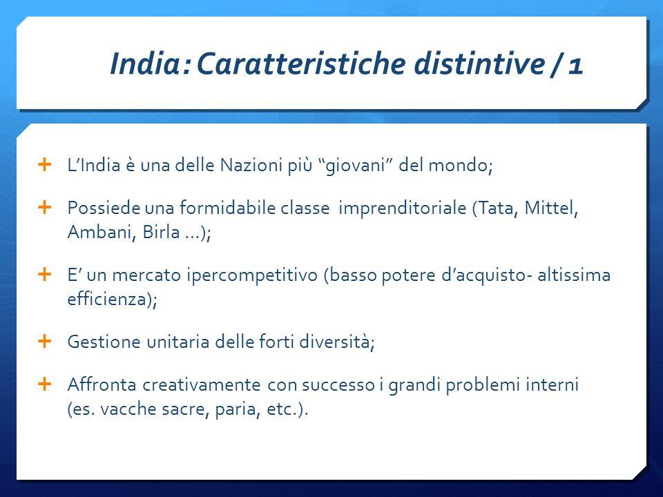 India: Caratteristiche distintive / 1  L'India è una delle Nazioni più giovani del mondo;  Possiede una formidabile classe imprenditoriale (Tata, Mittel, Ambani, Birla …);  E' un mercato ipercompetitivo (basso potere d'acquisto- altissima efficienza);  Gestione unitaria delle forti diversità;  Affronta creativamente con successo i grandi problemi interni (es.