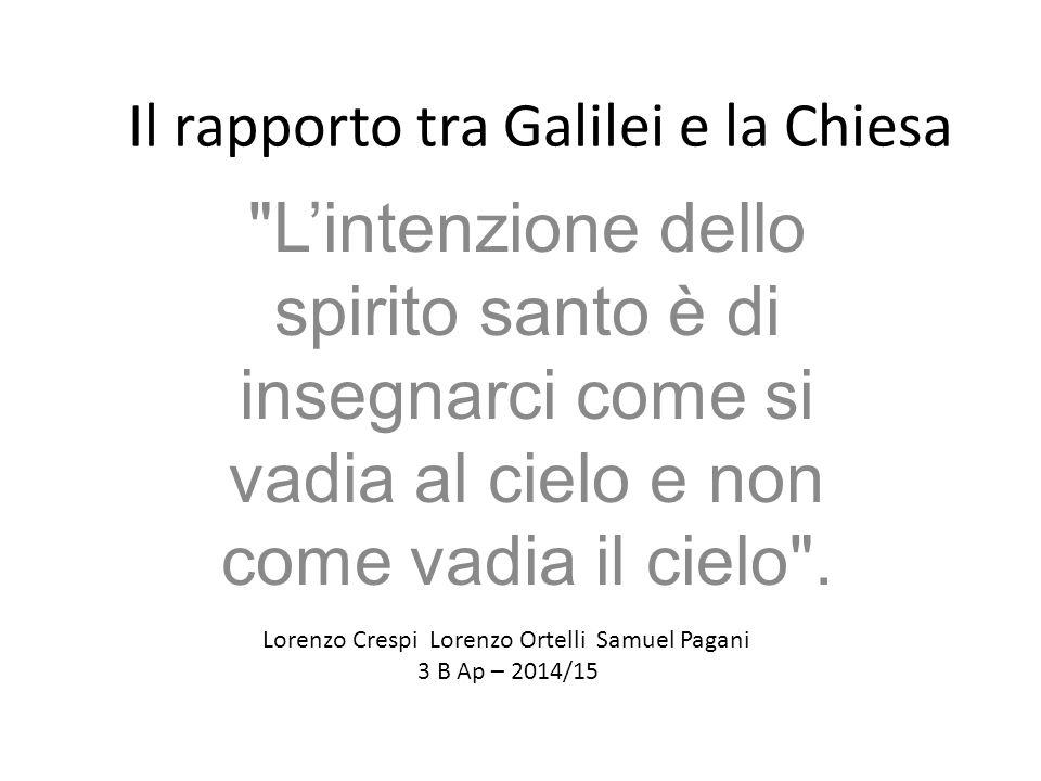 Il rapporto tra Galilei e la Chiesa L'intenzione dello spirito santo è di insegnarci come si vadia al cielo e non come vadia il cielo .