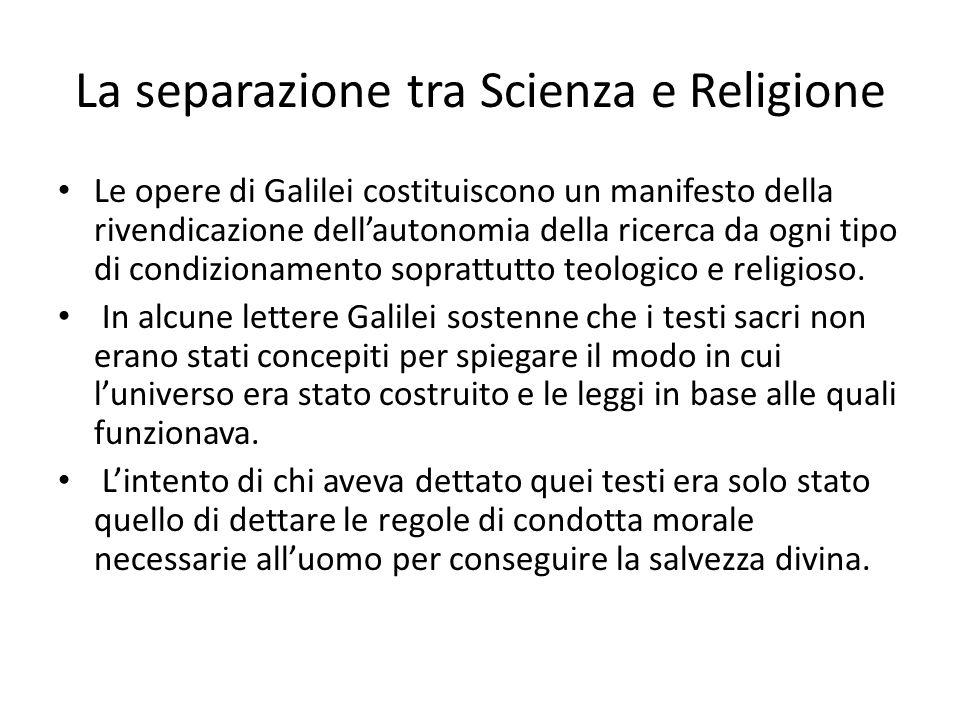 La separazione tra Scienza e Religione Le opere di Galilei costituiscono un manifesto della rivendicazione dell'autonomia della ricerca da ogni tipo di condizionamento soprattutto teologico e religioso.