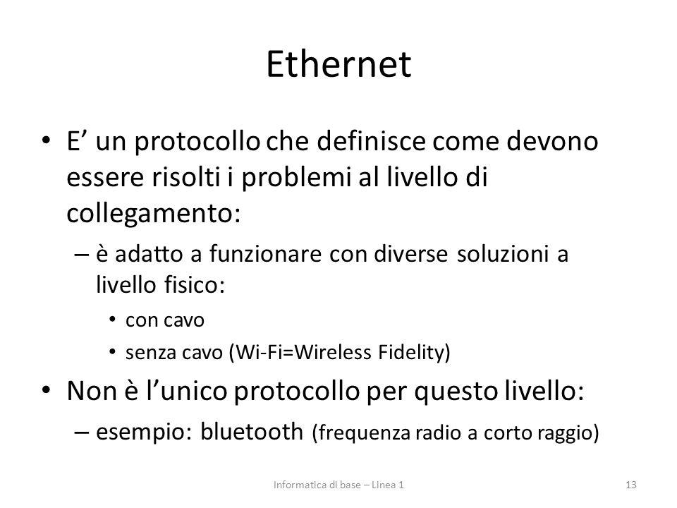 Ethernet E' un protocollo che definisce come devono essere risolti i problemi al livello di collegamento: – è adatto a funzionare con diverse soluzioni a livello fisico: con cavo senza cavo (Wi-Fi=Wireless Fidelity) Non è l'unico protocollo per questo livello: – esempio: bluetooth (frequenza radio a corto raggio) 13Informatica di base – Linea 1