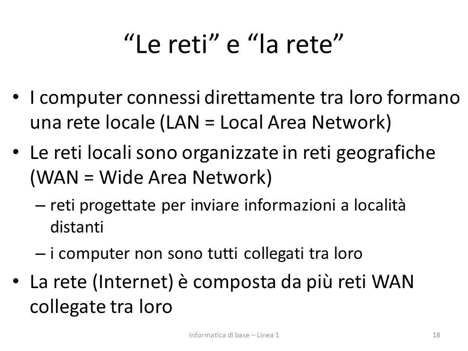 Le reti e la rete I computer connessi direttamente tra loro formano una rete locale (LAN = Local Area Network) Le reti locali sono organizzate in reti geografiche (WAN = Wide Area Network) – reti progettate per inviare informazioni a località distanti – i computer non sono tutti collegati tra loro La rete (Internet) è composta da più reti WAN collegate tra loro 18Informatica di base – Linea 1