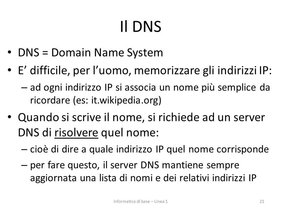 Il DNS DNS = Domain Name System E' difficile, per l'uomo, memorizzare gli indirizzi IP: – ad ogni indirizzo IP si associa un nome più semplice da ricordare (es: it.wikipedia.org) Quando si scrive il nome, si richiede ad un server DNS di risolvere quel nome: – cioè di dire a quale indirizzo IP quel nome corrisponde – per fare questo, il server DNS mantiene sempre aggiornata una lista di nomi e dei relativi indirizzi IP 21Informatica di base – Linea 1