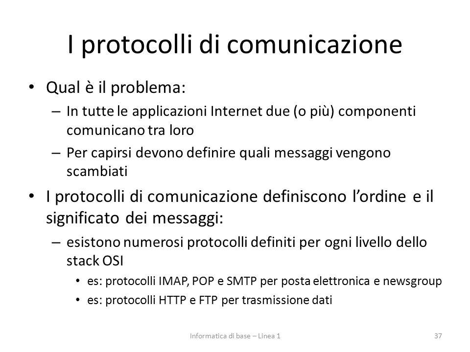 I protocolli di comunicazione Qual è il problema: – In tutte le applicazioni Internet due (o più) componenti comunicano tra loro – Per capirsi devono definire quali messaggi vengono scambiati I protocolli di comunicazione definiscono l'ordine e il significato dei messaggi: – esistono numerosi protocolli definiti per ogni livello dello stack OSI es: protocolli IMAP, POP e SMTP per posta elettronica e newsgroup es: protocolli HTTP e FTP per trasmissione dati 37Informatica di base – Linea 1