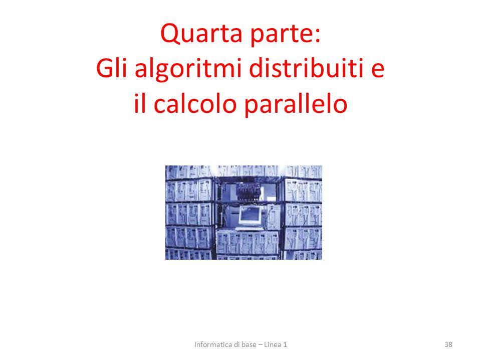 Quarta parte: Gli algoritmi distribuiti e il calcolo parallelo 38Informatica di base – Linea 1