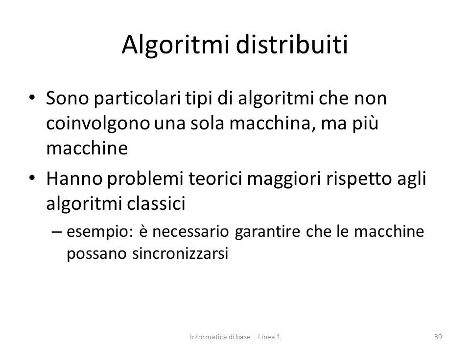 Algoritmi distribuiti Sono particolari tipi di algoritmi che non coinvolgono una sola macchina, ma più macchine Hanno problemi teorici maggiori rispetto agli algoritmi classici – esempio: è necessario garantire che le macchine possano sincronizzarsi 39Informatica di base – Linea 1