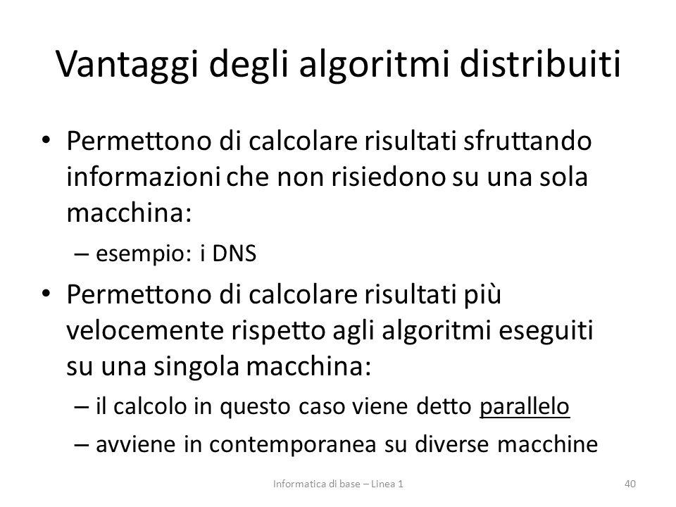Vantaggi degli algoritmi distribuiti Permettono di calcolare risultati sfruttando informazioni che non risiedono su una sola macchina: – esempio: i DNS Permettono di calcolare risultati più velocemente rispetto agli algoritmi eseguiti su una singola macchina: – il calcolo in questo caso viene detto parallelo – avviene in contemporanea su diverse macchine 40Informatica di base – Linea 1