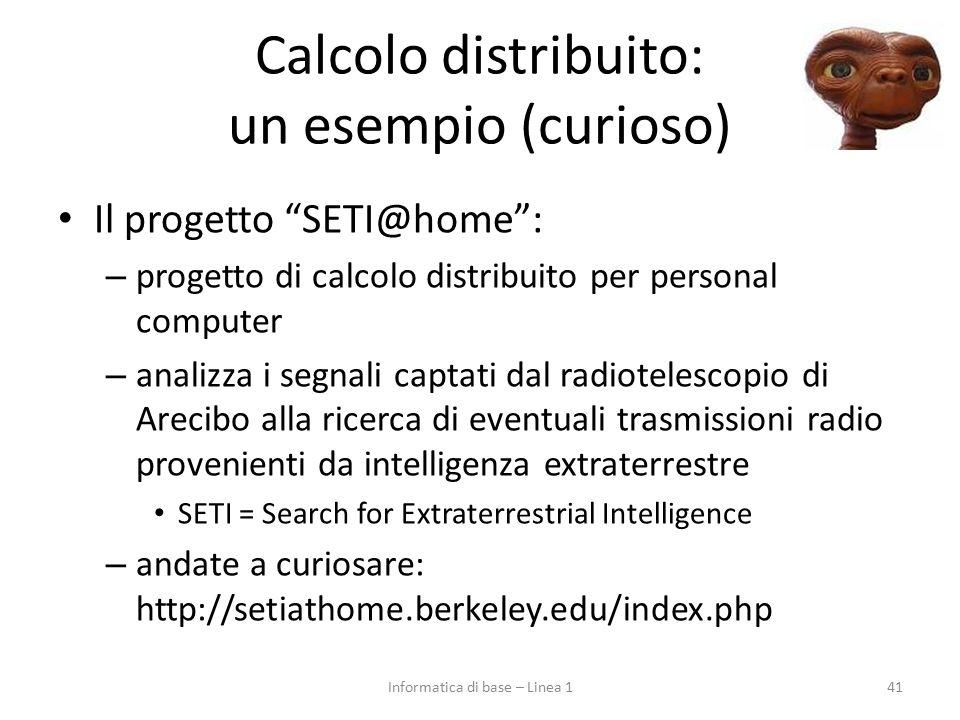 Calcolo distribuito: un esempio (curioso) Il progetto SETI@home : – progetto di calcolo distribuito per personal computer – analizza i segnali captati dal radiotelescopio di Arecibo alla ricerca di eventuali trasmissioni radio provenienti da intelligenza extraterrestre SETI = Search for Extraterrestrial Intelligence – andate a curiosare: http://setiathome.berkeley.edu/index.php 41Informatica di base – Linea 1