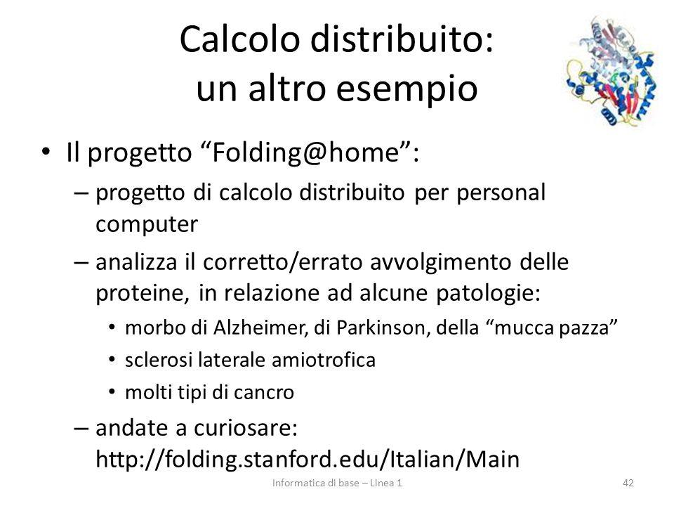 Calcolo distribuito: un altro esempio Il progetto Folding@home : – progetto di calcolo distribuito per personal computer – analizza il corretto/errato avvolgimento delle proteine, in relazione ad alcune patologie: morbo di Alzheimer, di Parkinson, della mucca pazza sclerosi laterale amiotrofica molti tipi di cancro – andate a curiosare: http://folding.stanford.edu/Italian/Main 42Informatica di base – Linea 1