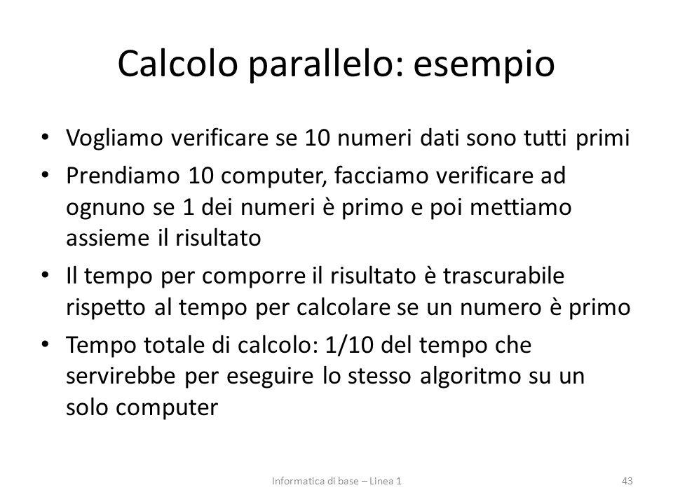 Calcolo parallelo: esempio Vogliamo verificare se 10 numeri dati sono tutti primi Prendiamo 10 computer, facciamo verificare ad ognuno se 1 dei numeri è primo e poi mettiamo assieme il risultato Il tempo per comporre il risultato è trascurabile rispetto al tempo per calcolare se un numero è primo Tempo totale di calcolo: 1/10 del tempo che servirebbe per eseguire lo stesso algoritmo su un solo computer 43Informatica di base – Linea 1