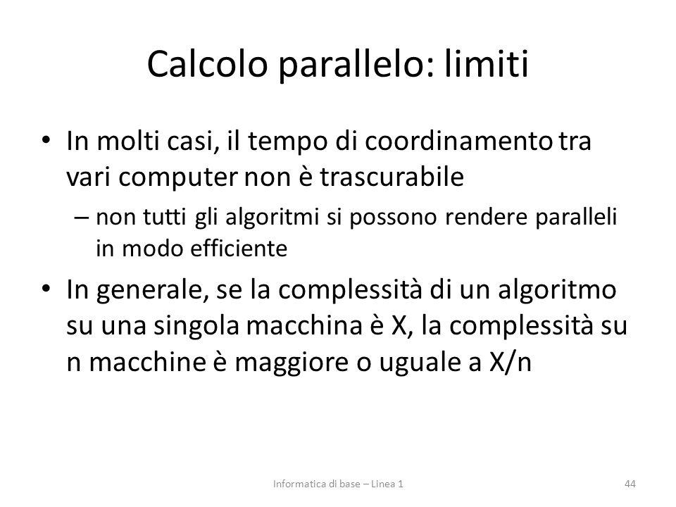 Calcolo parallelo: limiti In molti casi, il tempo di coordinamento tra vari computer non è trascurabile – non tutti gli algoritmi si possono rendere paralleli in modo efficiente In generale, se la complessità di un algoritmo su una singola macchina è X, la complessità su n macchine è maggiore o uguale a X/n 44Informatica di base – Linea 1