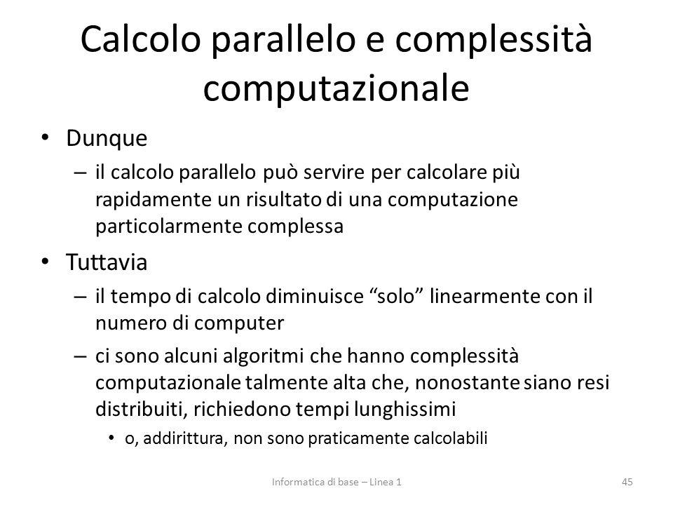 Calcolo parallelo e complessità computazionale Dunque – il calcolo parallelo può servire per calcolare più rapidamente un risultato di una computazione particolarmente complessa Tuttavia – il tempo di calcolo diminuisce solo linearmente con il numero di computer – ci sono alcuni algoritmi che hanno complessità computazionale talmente alta che, nonostante siano resi distribuiti, richiedono tempi lunghissimi o, addirittura, non sono praticamente calcolabili 45Informatica di base – Linea 1