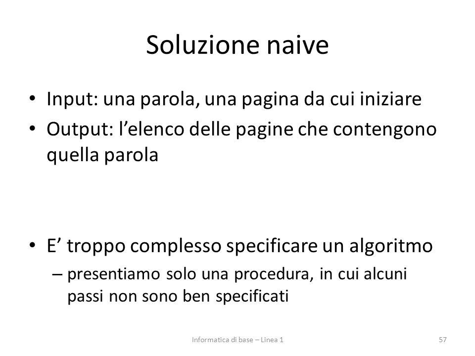 Soluzione naive Input: una parola, una pagina da cui iniziare Output: l'elenco delle pagine che contengono quella parola E' troppo complesso specificare un algoritmo – presentiamo solo una procedura, in cui alcuni passi non sono ben specificati 57Informatica di base – Linea 1