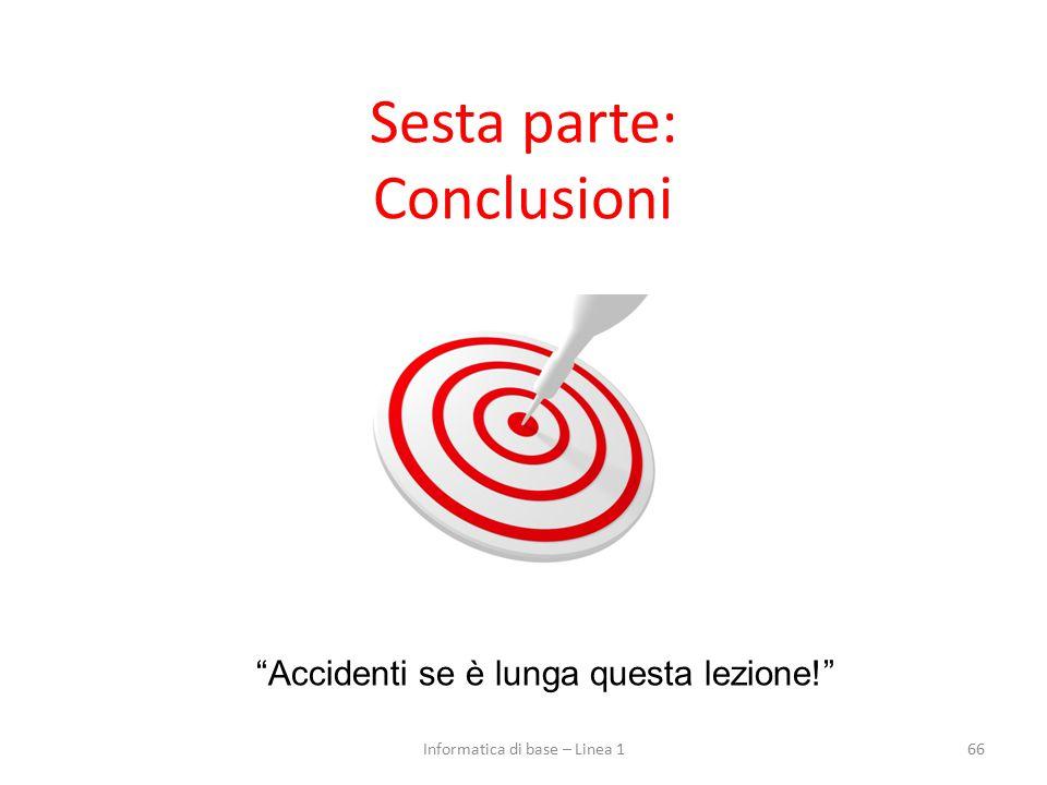 Sesta parte: Conclusioni 66 Accidenti se è lunga questa lezione! Informatica di base – Linea 1